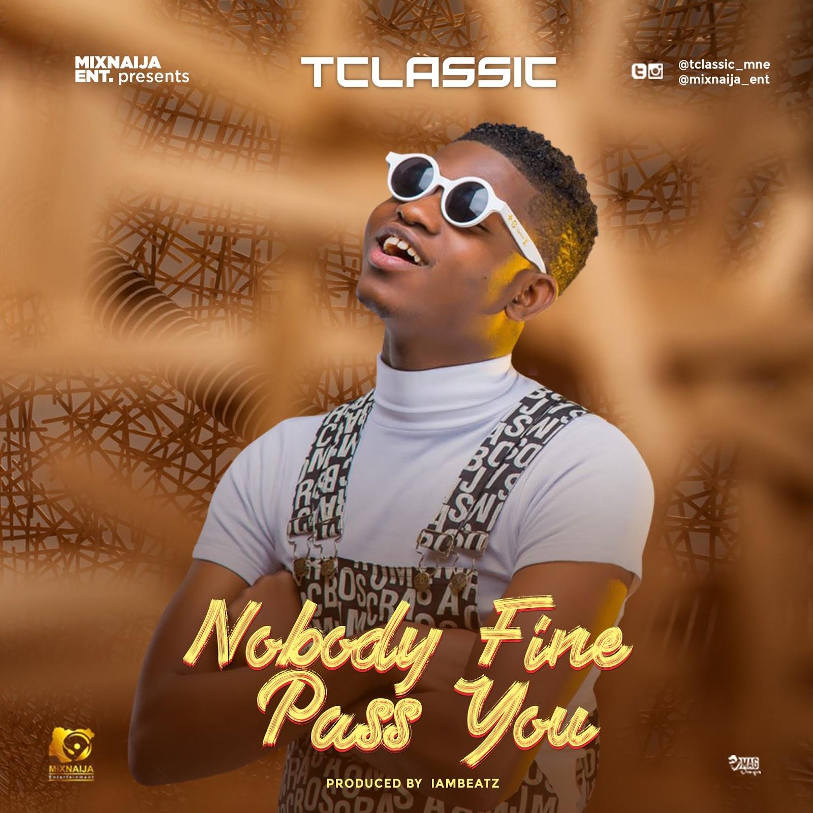 Music : T Classic – Nobody Fine Pass You (Prod by Iambeatz)