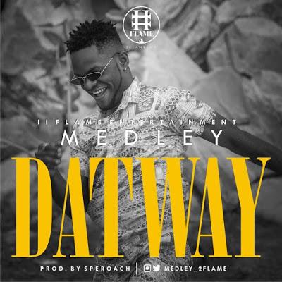 Download Fresh Music: : Medley – Dat Way [ @medley_2flame ]
