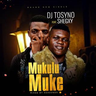 MUSIC: Dj Tosyno ft. Shegxy – Mukulumuke