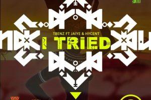 Tbenz – I Tried ft Hycent & Jaiye
