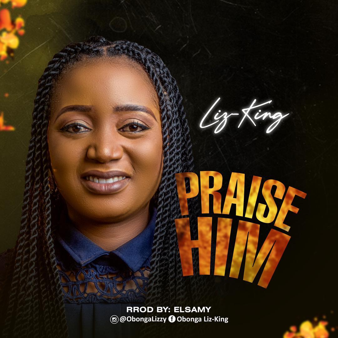 GOSPEL MUSIC: Liz-King – Praise Him