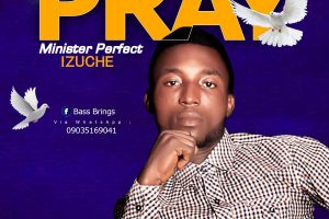 GOSPEL MUSIC: Minister Perfect Izuche – Pray