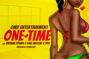 MUSIC: OMD Entertainment Ft Badman Pounds x King Mozzay x Ypee – One Time